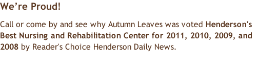 We're Proud! Call or come by and see why Autumn Leaves was voted Henderson's Best Nursing and Rehabilitation Center for 2011, 2010, 2009, and 2008 by Reader's Choice Henderson Daily News.